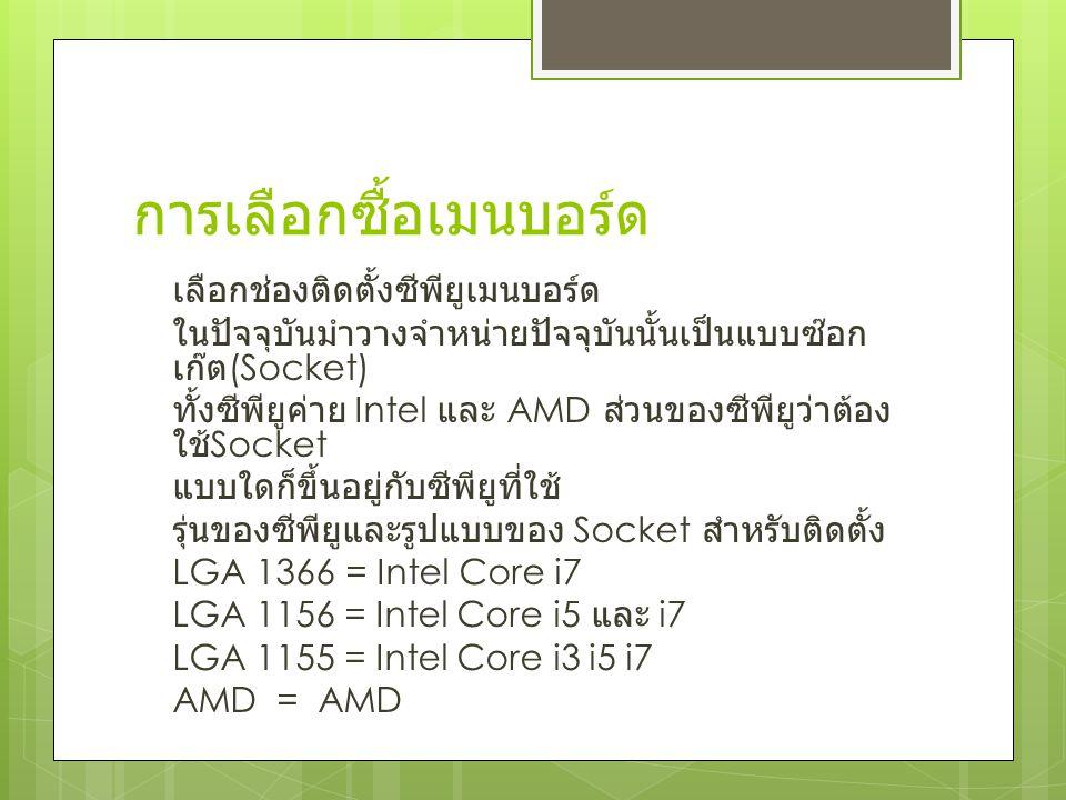 การเลือกซื้อเมนบอร์ด เลือกช่องติดตั้งซีพียูเมนบอร์ด ในปัจจุบันมำวางจำหน่ายปัจจุบันนั้นเป็นแบบซ๊อก เก๊ต (Socket) ทั้งซีพียูค่าย Intel และ AMD ส่วนของซีพียูว่าต้อง ใช้ Socket แบบใดก็ขึ้นอยู่กับซีพียูที่ใช้ รุ่นของซีพียูและรูปแบบของ Socket สำหรับติดตั้ง LGA 1366= Intel Core i7 LGA 1156 = Intel Core i5 และ i7 LGA 1155 = Intel Core i3 i5 i7 AMD = AMD