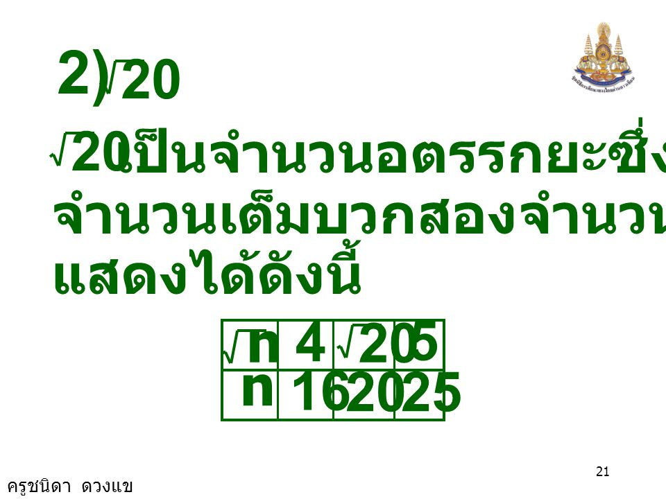 ครูชนิดา ดวงแข 20 2.63 6.9169 7 7.0225 2.65 n 7 n 2.64 6.9696 จากตาราง 7 มีค่าใกล้เคียง 7.0225 มากกว่า 6.9696 จึงได้ค่าประมาณ ของ เป็น 2.65 ตอบ 2.65 7