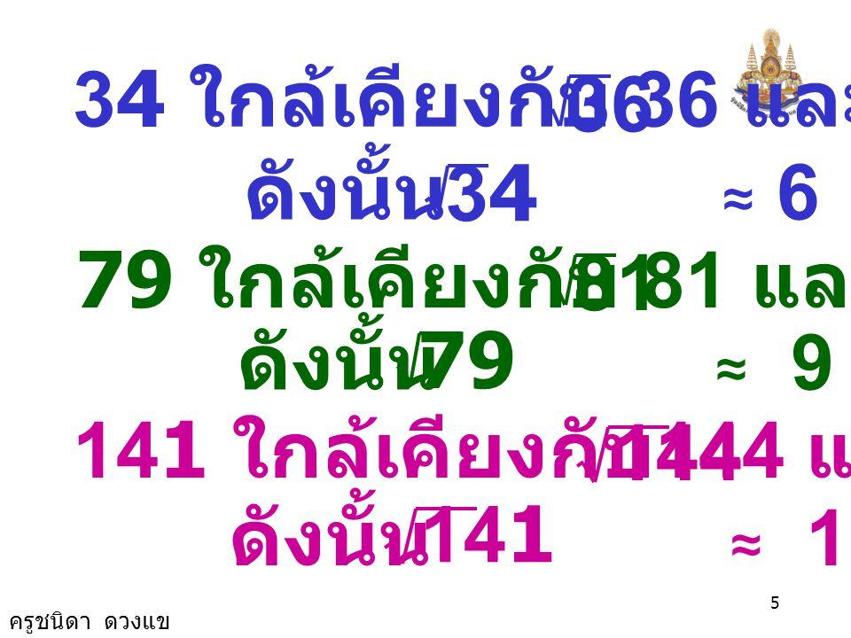 ครูชนิดา ดวงแข 15 จากตาราง 13 มีค่าใกล้เคียง 13.003236 มากกว่า 12.996025 จึงได้ค่าประมาณ ของ เป็น 3.606 13 3.605 13.00000013.003236 3.606 n 12.996025 13 n ดังนั้น ค่าประมาณของ เป็นทศนิยม สองตำแหน่ง คือ 3.61 13