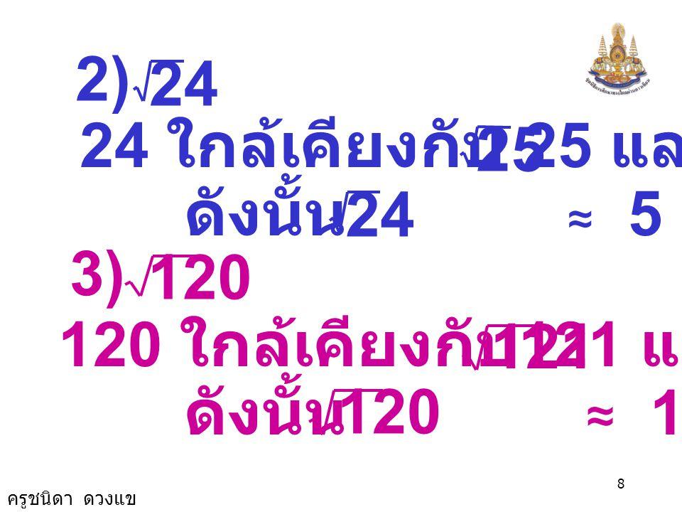 ครูชนิดา ดวงแข 8 24 2) 24 ใกล้เคียงกับ 25 และ = 5 25 ดังนั้น ≈ 5 24 120 3) 120 ใกล้เคียงกับ 121 และ =11 121 ดังนั้น ≈ 11 120