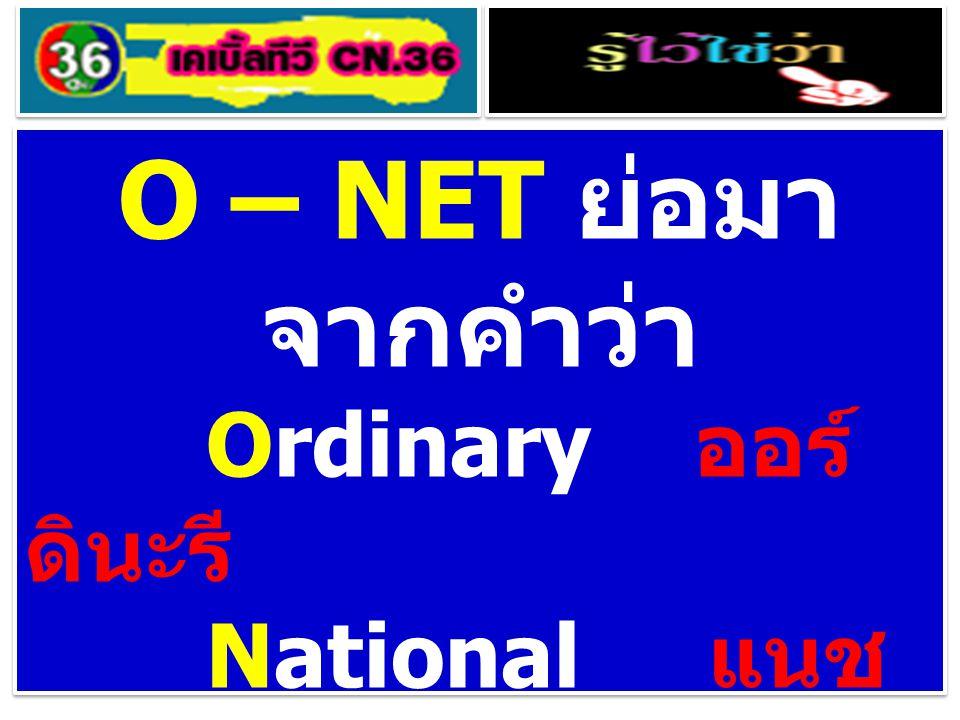 O – NET ย่อมา จากคำว่า Ordinary ออร์ ดินะรี National แนช อะแน็ล Educational เอด ยูเค็ชชะแนล Test เทสทฺ O – NET ย่อมา จากคำว่า Ordinary ออร์ ดินะรี National แนช อะแน็ล Educational เอด ยูเค็ชชะแนล Test เทสทฺ