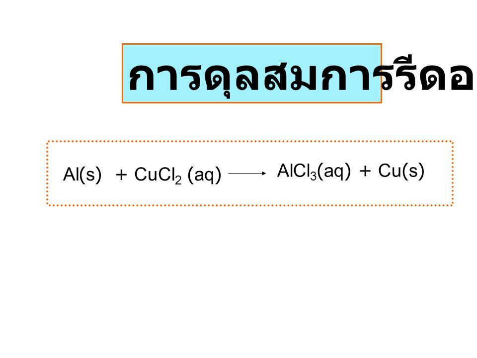 Al(s) + CuCl 2 (aq) AlCl 3 (aq) + Cu(s) การดุลสมการรีดอกซ์