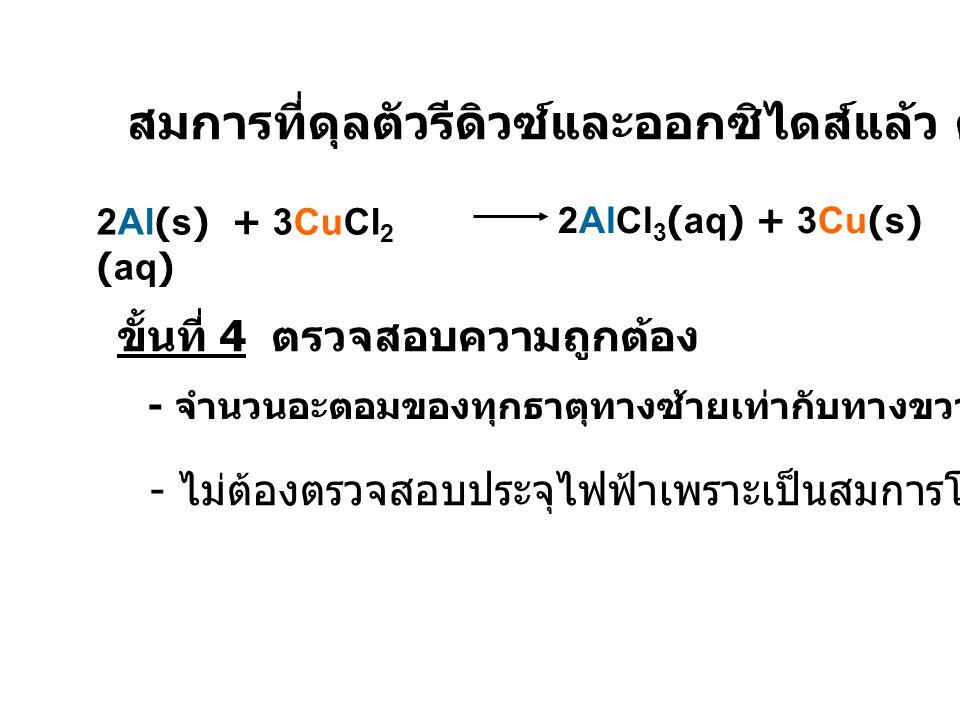 สมการที่ดุลตัวรีดิวซ์และออกซิไดส์แล้ว คือ 2Al(s) + 3CuCl 2 (aq) 2AlCl 3 (aq) + 3Cu(s) ขั้นที่ 4 ตรวจสอบความถูกต้อง - จำนวนอะตอมของทุกธาตุทางซ้ายเท่ากั