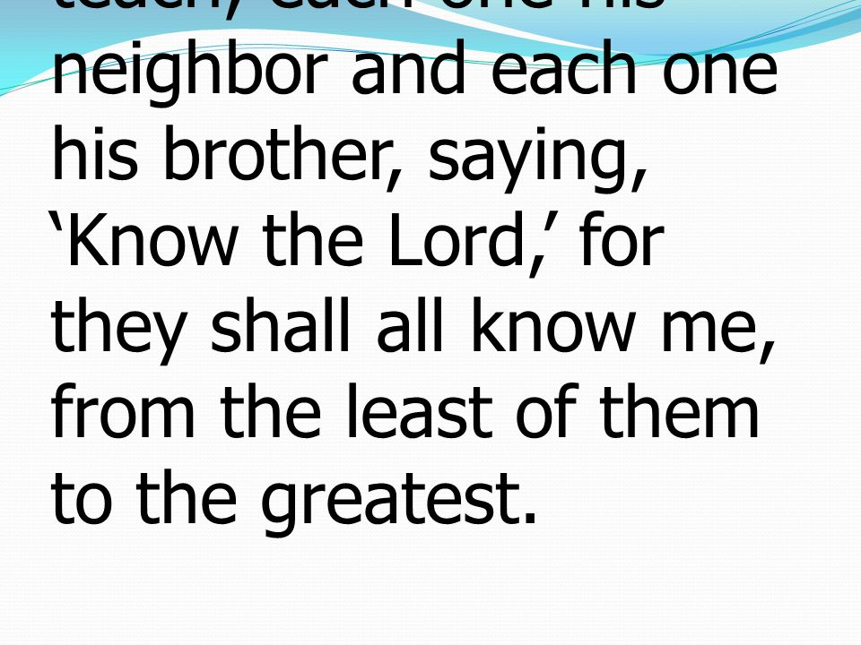 11 And they shall not teach, each one his neighbor and each one his brother, saying, 'Know the Lord,' for they shall all know me, from the least of them to the greatest.