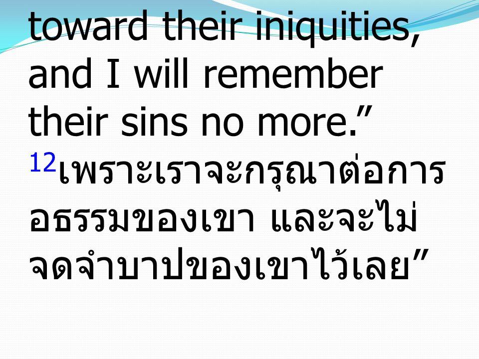 "12 For I will be merciful toward their iniquities, and I will remember their sins no more."" 12 เพราะเราจะกรุณาต่อการ อธรรมของเขา และจะไม่ จดจำบาปของเข"