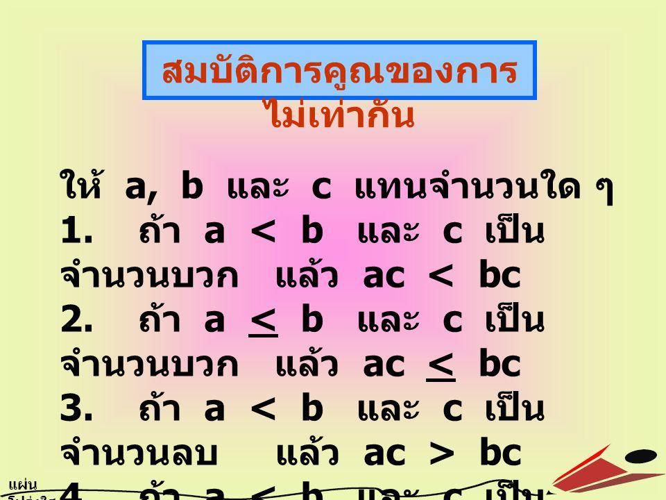 สมบัติการคูณของการ ไม่เท่ากัน ให้ a, b และ c แทนจำนวนใด ๆ 1. ถ้า a bc 4. ถ้า a bc แผ่น โปร่งใส 6.9