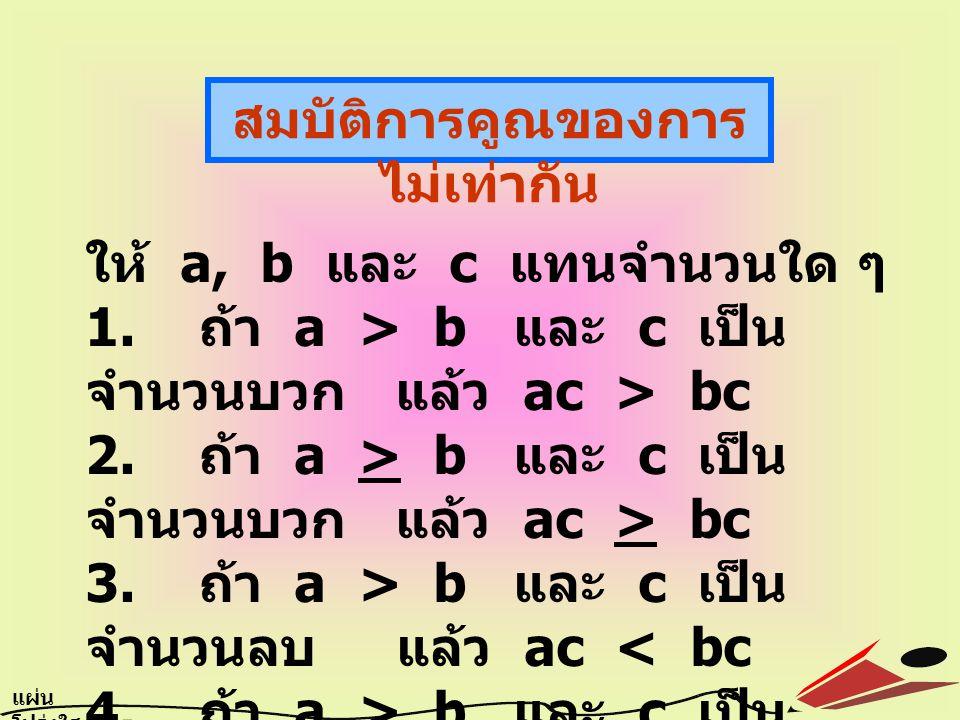 สมบัติการคูณของการ ไม่เท่ากัน ให้ a, b และ c แทนจำนวนใด ๆ 1. ถ้า a > b และ c เป็น จำนวนบวก แล้ว ac > bc 2. ถ้า a > b และ c เป็น จำนวนบวก แล้ว ac > bc