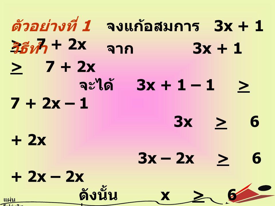 ตัวอย่างที่ 1 จงแก้อสมการ 3x + 1 > 7 + 2x แผ่น โปร่งใส 6.11 วิธีทำ จาก 3x + 1 > 7 + 2x จะได้ 3x + 1 – 1 > 7 + 2x – 1 3x > 6 + 2x 3x – 2x > 6 + 2x – 2x ดังนั้น x > 6 นั่นคือ คำตอบของ อสมการ 3x + 1 > 7 + 2x คือจำนวนจริงทุก จำนวนที่มากกว่าหรือ เท่ากับ 6