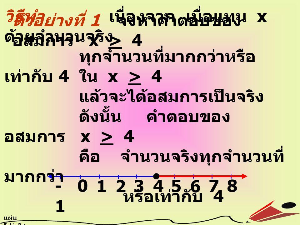 ตัวอย่างที่ 1 จงหาคำตอบของ อสมการ x > 4 0 1 2 3 4 5 6 7 8 -1 แผ่น โปร่งใส 6.4 วิธีทำ เนื่องจาก เมื่อแทน x ด้วยจำนวนจริง ทุกจำนวนที่มากกว่าหรือ เท่ากับ