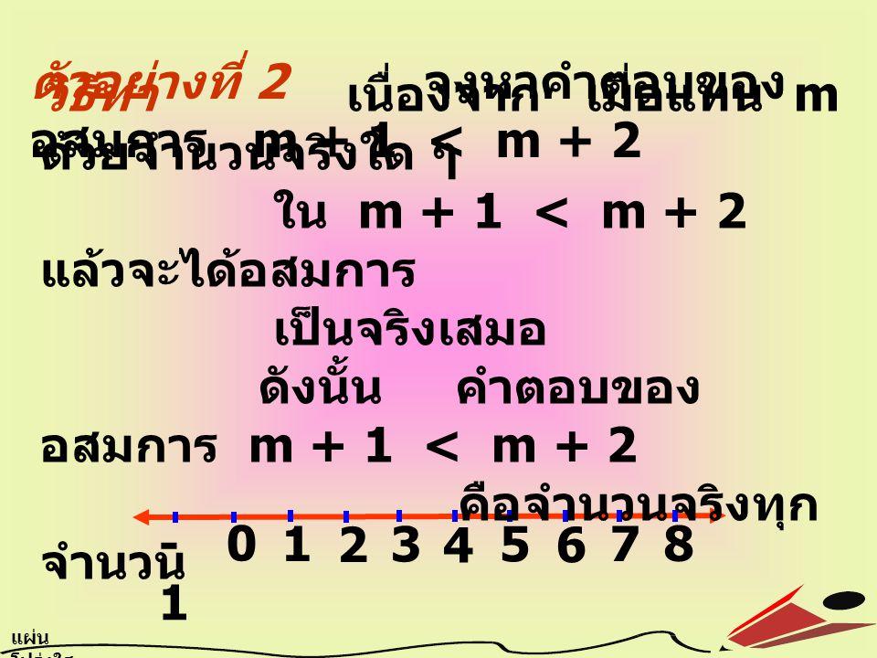 ตัวอย่างที่ 2 จงหาคำตอบของ อสมการ m + 1 < m + 2 0 1 2 3 4 5 6 7 8 -1 แผ่น โปร่งใส 6.5 วิธีทำ เนื่องจาก เมื่อแทน m ด้วยจำนวนจริงใด ๆ ใน m + 1 < m + 2 แล้วจะได้อสมการ เป็นจริงเสมอ ดังนั้น คำตอบของ อสมการ m + 1 < m + 2 คือจำนวนจริงทุก จำนวน