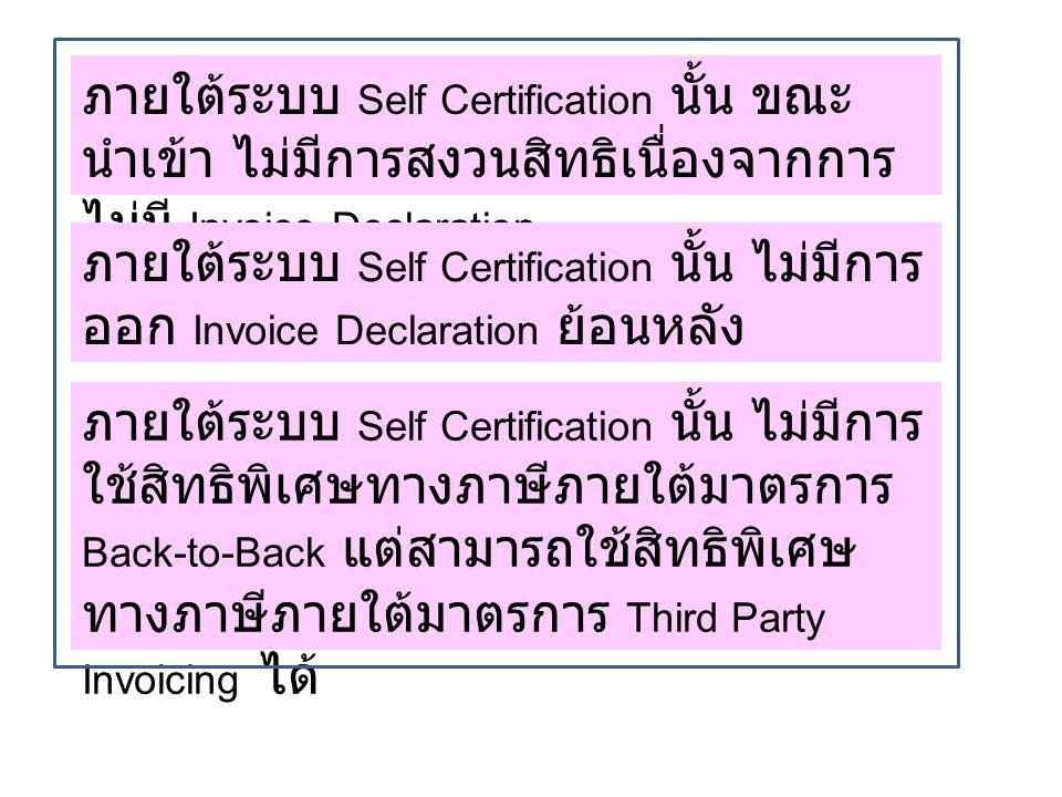 ภายใต้ระบบ Self Certification นั้น ขณะ นำเข้า ไม่มีการสงวนสิทธิเนื่องจากการ ไม่มี Invoice Declaration ภายใต้ระบบ Self Certification นั้น ไม่มีการ ออก Invoice Declaration ย้อนหลัง ภายใต้ระบบ Self Certification นั้น ไม่มีการ ใช้สิทธิพิเศษทางภาษีภายใต้มาตรการ Back-to-Back แต่สามารถใช้สิทธิพิเศษ ทางภาษีภายใต้มาตรการ Third Party Invoicing ได้