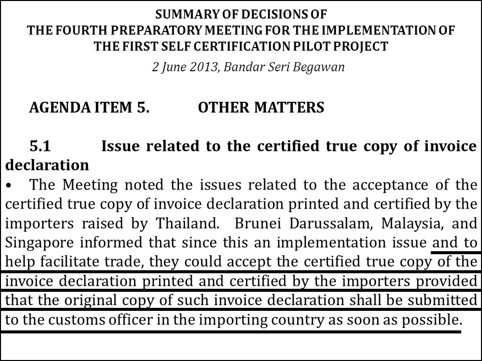 AGENDA ITEM 5.OTHER MATTERS 5.1 Issue related to the certified true copy of invoice declaration The Meeting noted the issues related to the acceptance of the certified true copy of invoice declaration printed and certified by the importers raised by Thailand.
