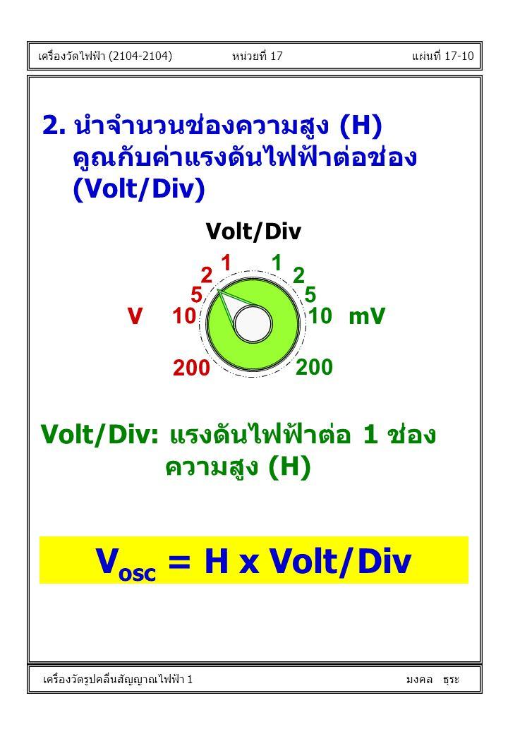 แผ่นที่ 17-10 V osc = H x Volt/Div หน่วยที่ 17 เครื่องวัดไฟฟ้า (2104-2104) เครื่องวัดรูปคลื่นสัญญาณไฟฟ้า 1 มงคล ธุระ 2. นำจำนวนช่องความสูง (H) คูณกับค