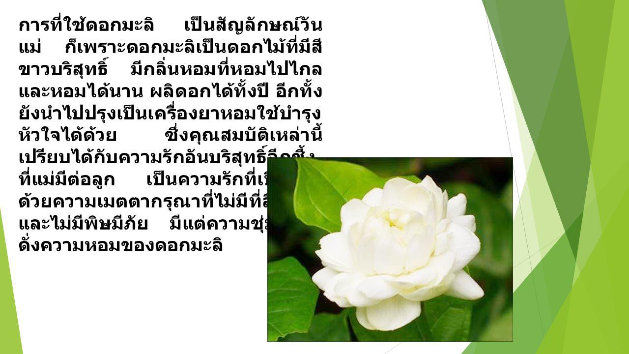 การที่ใช้ดอกมะลิ เป็นสัญลักษณ์วัน แม่ ก็เพราะดอกมะลิเป็นดอกไม้ที่มีสี ขาวบริสุทธิ์ มีกลิ่นหอมที่หอมไปไกล และหอมได้นาน ผลิดอกได้ทั้งปี อีกทั้ง ยังนำไปป