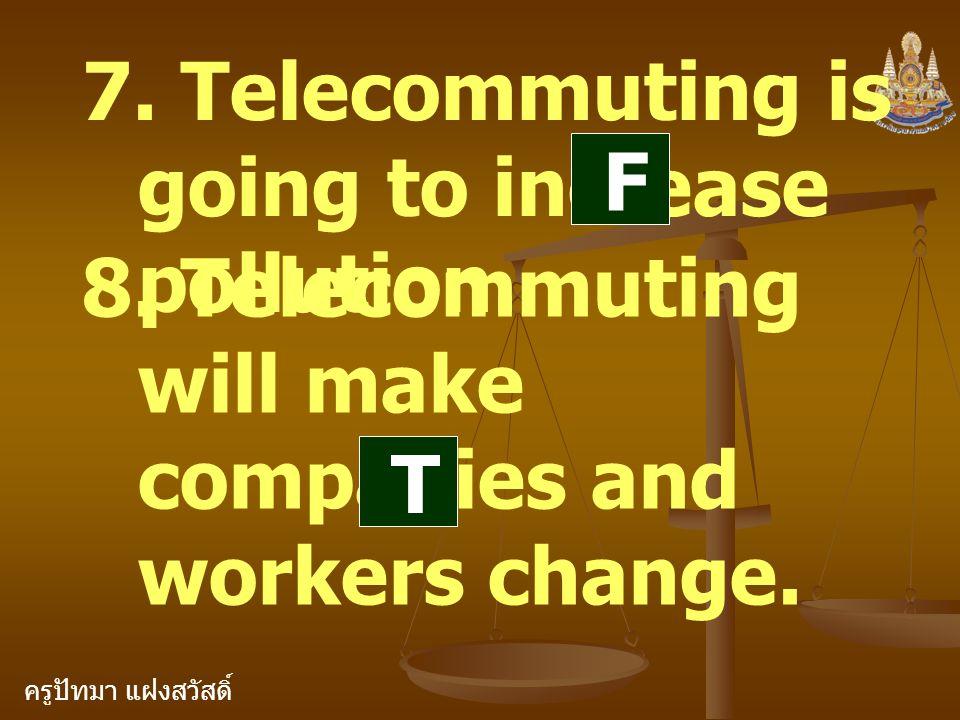 ครูปัทมา แฝงสวัสดิ์ 7. Telecommuting is going to increase pollution. 8. Telecommuting will make companies and workers change. F T