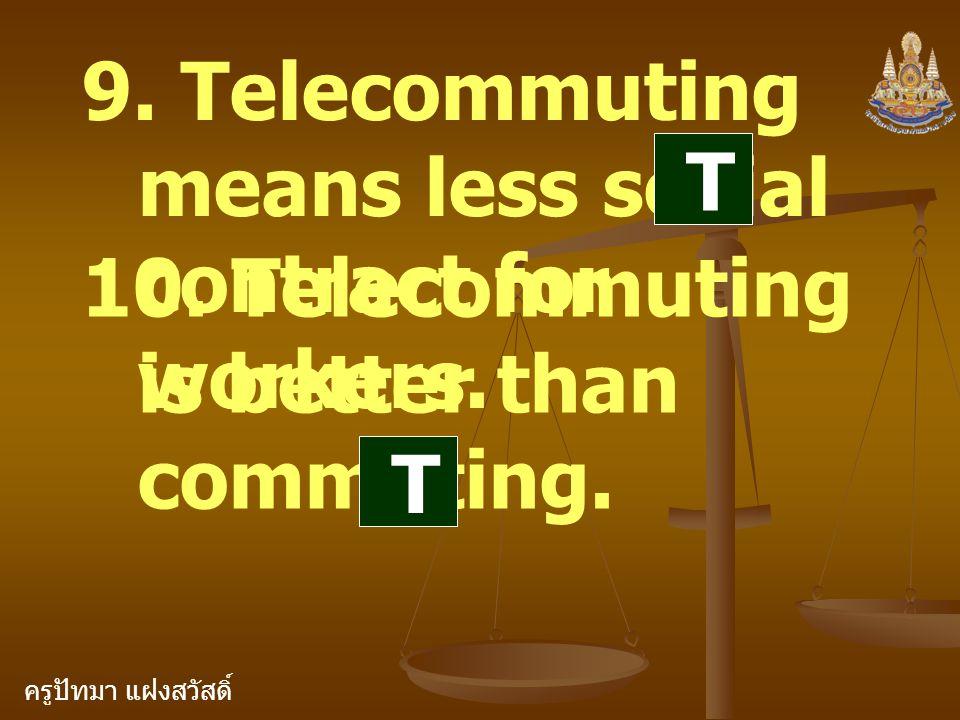 ครูปัทมา แฝงสวัสดิ์ 9. Telecommuting means less social contract for workers. 10. Telecommuting is better than commuting. T T