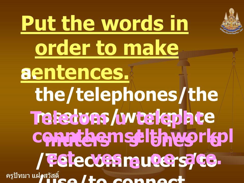 ครูปัทมา แฝงสวัสดิ์ Put the words in order to make sentences. a. the/telephones/the mselves/workplace /Telecommuters/to /use/to connect. Telecom muter