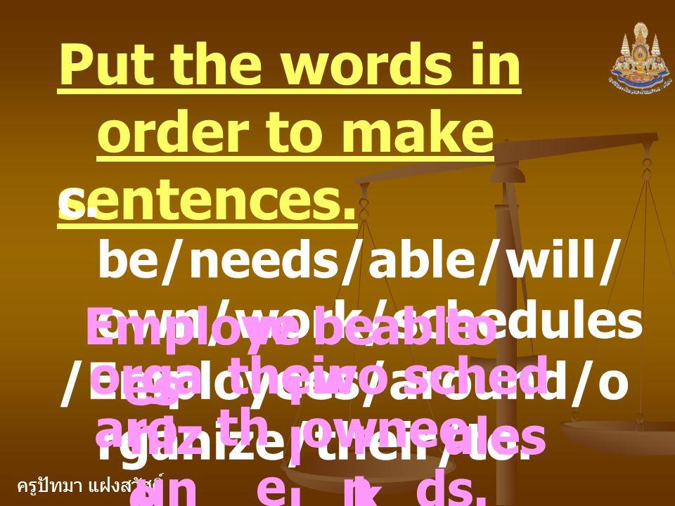 ครูปัทมา แฝงสวัสดิ์ Put the words in order to make sentences. c. be/needs/able/will/ own/work/schedules /Employees/around/o rganize/their/to. Employe