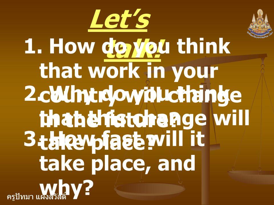 ครูปัทมา แฝงสวัสดิ์ Let's talk! 1. How do you think that work in your country will change in the future? 2. Why do you think that this change will tak
