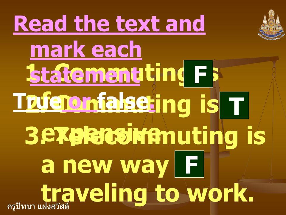ครูปัทมา แฝงสวัสดิ์ 1. Commuting is fun. F 2. Commuting is expensive. Read the text and mark each statement True or false. T 3. Telecommuting is a new