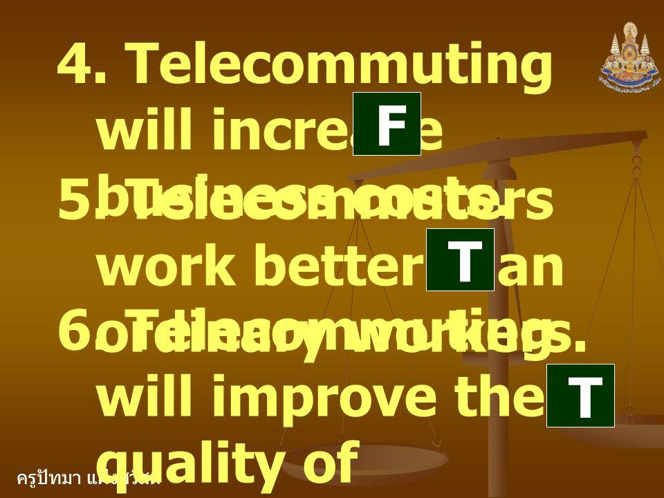 ครูปัทมา แฝงสวัสดิ์ 4. Telecommuting will increase business costs. 5. Telecommuters work better than ordinary workers. 6. Telecommuting will improve t