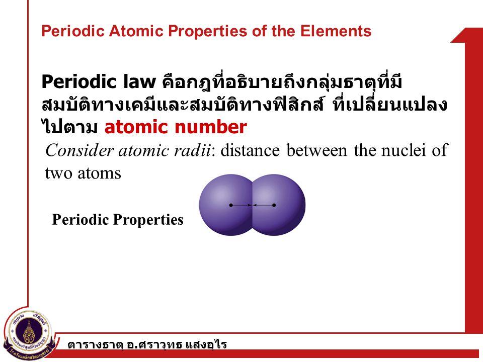 ตารางธาตุ อ. ศราวุทธ แสงอุไร Periodic Atomic Properties of the Elements Periodic law คือกฎที่อธิบายถึงกลุ่มธาตุที่มี สมบัติทางเคมีและสมบัติทางฟิสิกส์