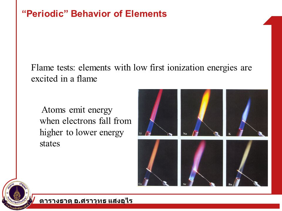 "ตารางธาตุ อ. ศราวุทธ แสงอุไร ""Periodic"" Behavior of Elements Flame tests: elements with low first ionization energies are excited in a flame Atoms emi"