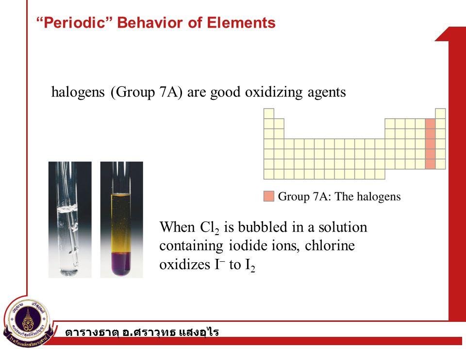 ตารางธาตุ อ. ศราวุทธ แสงอุไร halogens (Group 7A) are good oxidizing agents When Cl 2 is bubbled in a solution containing iodide ions, chlorine oxidize