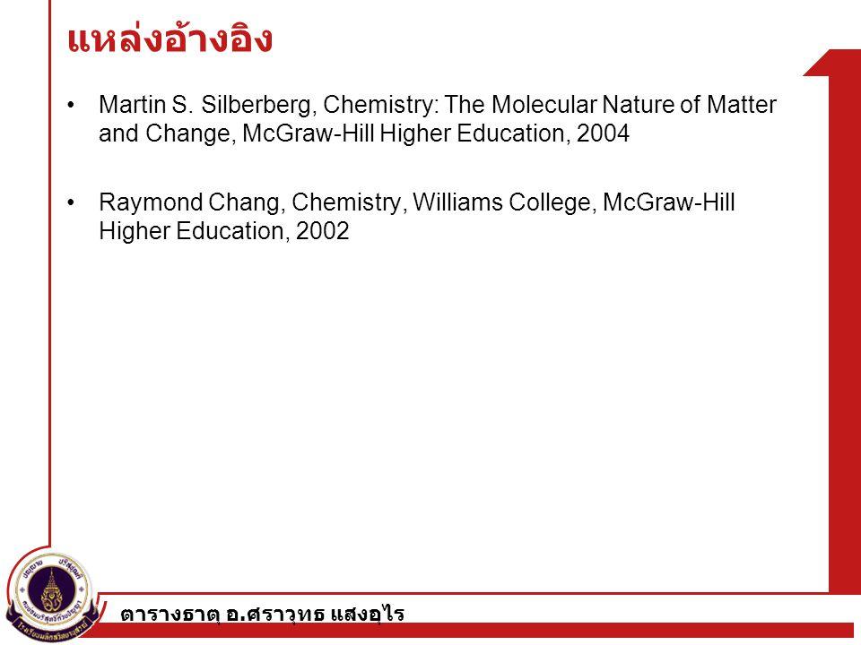 ตารางธาตุ อ. ศราวุทธ แสงอุไร แหล่งอ้างอิง Martin S. Silberberg, Chemistry: The Molecular Nature of Matter and Change, McGraw-Hill Higher Education, 20