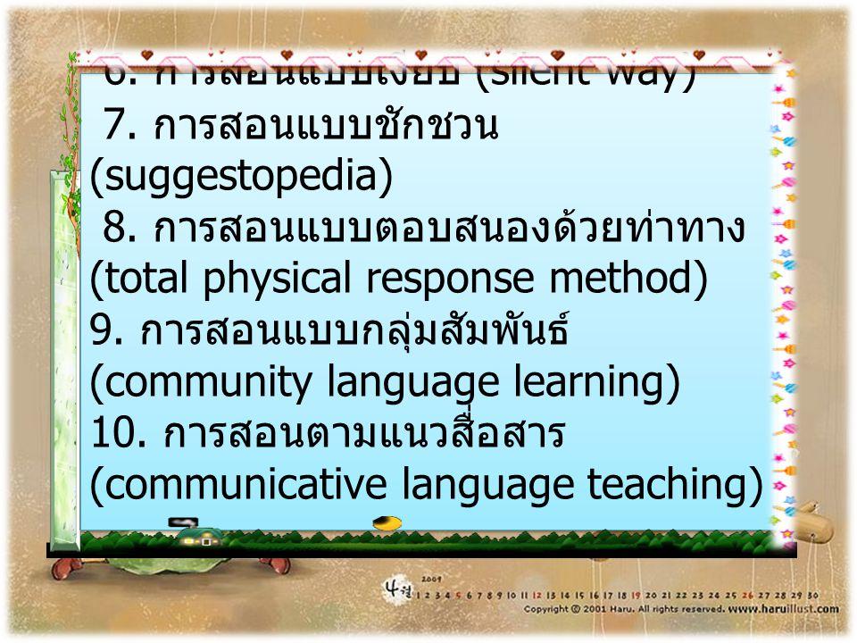 6. การสอนแบบเงียบ (silent way) 7. การสอนแบบชักชวน (suggestopedia) 8. การสอนแบบตอบสนองด้วยท่าทาง (total physical response method) 9. การสอนแบบกลุ่มสัมพ