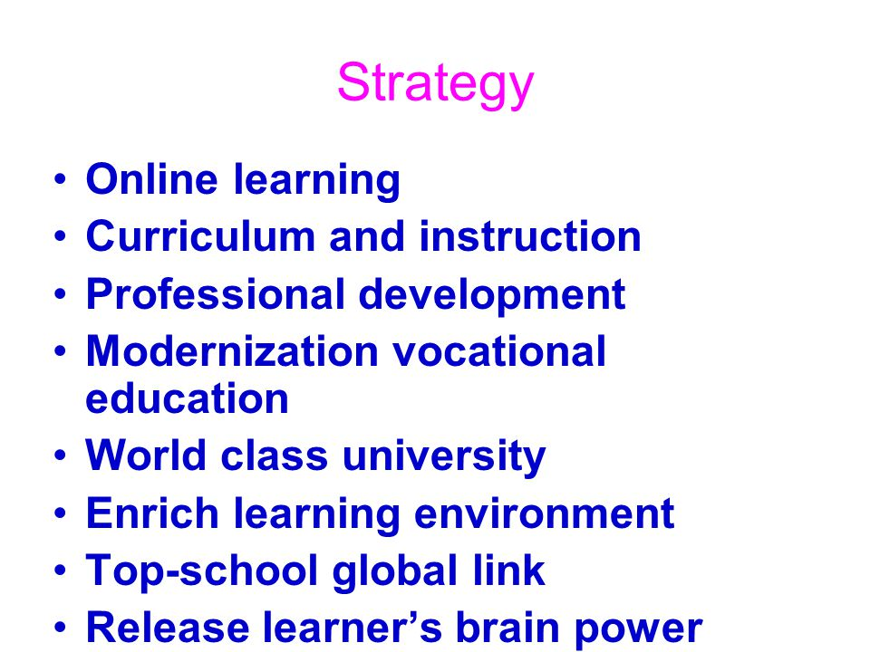 Strategy Online learning Curriculum and instruction Professional development Modernization vocational education World class university Enrich learning environment Top-school global link Release learner's brain power