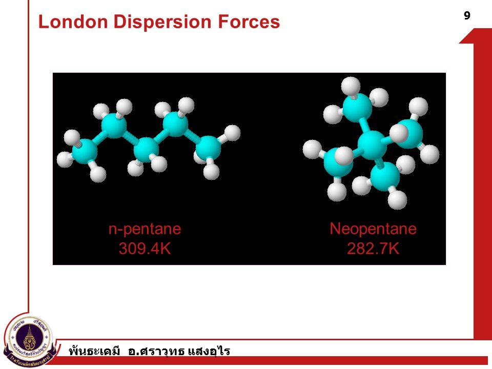 พันธะเคมี อ. ศราวุทธ แสงอุไร London Dispersion Forces n-pentane 309.4K Neopentane 282.7K 9