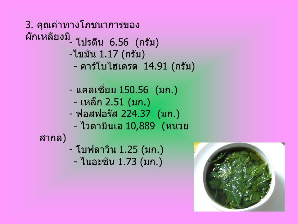 3. คุณค่าทางโภชนาการของ ผักเหลียงมี - โปรตีน 6.56 ( กรัม ) - ไขมัน 1.17 ( กรัม ) - คาร์โบไฮเดรต 14.91 ( กรัม ) - แคลเซี่ยม 150.56 ( มก.) - เหล็ก 2.51