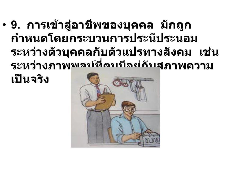 9. การเข้าสู่อาชีพของบุคคล มักถูก กำหนดโดยกระบวนการประนีประนอม ระหว่างตัวบุคคลกับตัวแปรทางสังคม เช่น ระหว่างภาพพจน์ที่ตนมีอยู่กับสภาพความ เป็นจริง