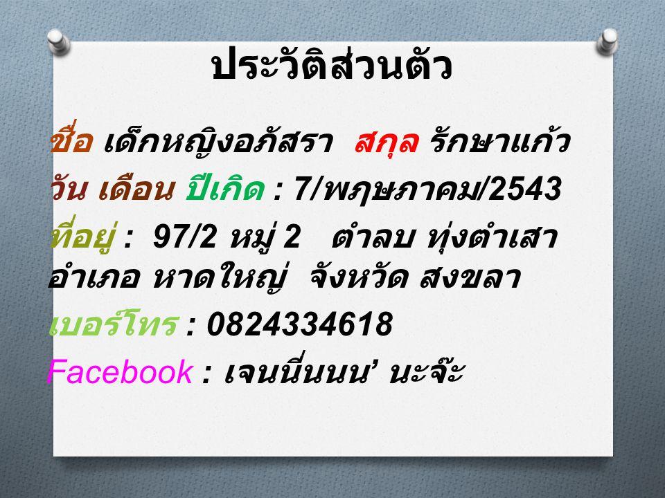 ประวัติส่วนตัว ชื่อ เด็กหญิงอภัสรา สกุล รักษาแก้ว วัน เดือน ปีเกิด : 7/ พฦษภาคม /2543 ที่อยู่ : 97/2 หมู่ 2 ตำลบ ทุ่งตำเสา อำเภอ หาดใหญ่ จังหวัด สงขลา เบอร์โทร : 0824334618 Facebook : เจนนี่นนน ' นะจ๊ะ