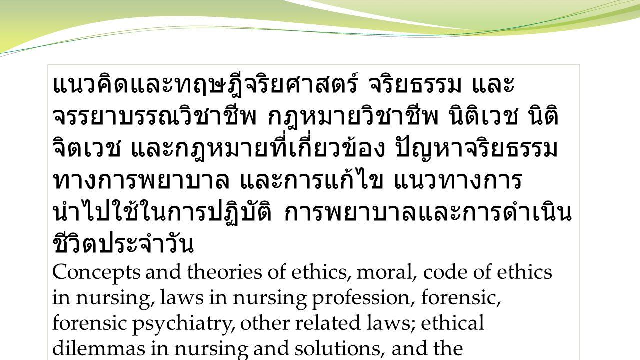 แนวคิดและทฤษฎีจริยศาสตร์ จริยธรรม และ จรรยาบรรณวิชาชีพ กฎหมายวิชาชีพ นิติเวช นิติ จิตเวช และกฎหมายที่เกี่ยวข้อง ปัญหาจริยธรรม ทางการพยาบาล และการแก้ไข แนวทางการ นำไปใช้ในการปฏิบัติ การพยาบาลและการดำเนิน ชีวิตประจำวัน Concepts and theories of ethics, moral, code of ethics in nursing, laws in nursing profession, forensic, forensic psychiatry, other related laws; ethical dilemmas in nursing and solutions, and the applications in nursing practice and daily life