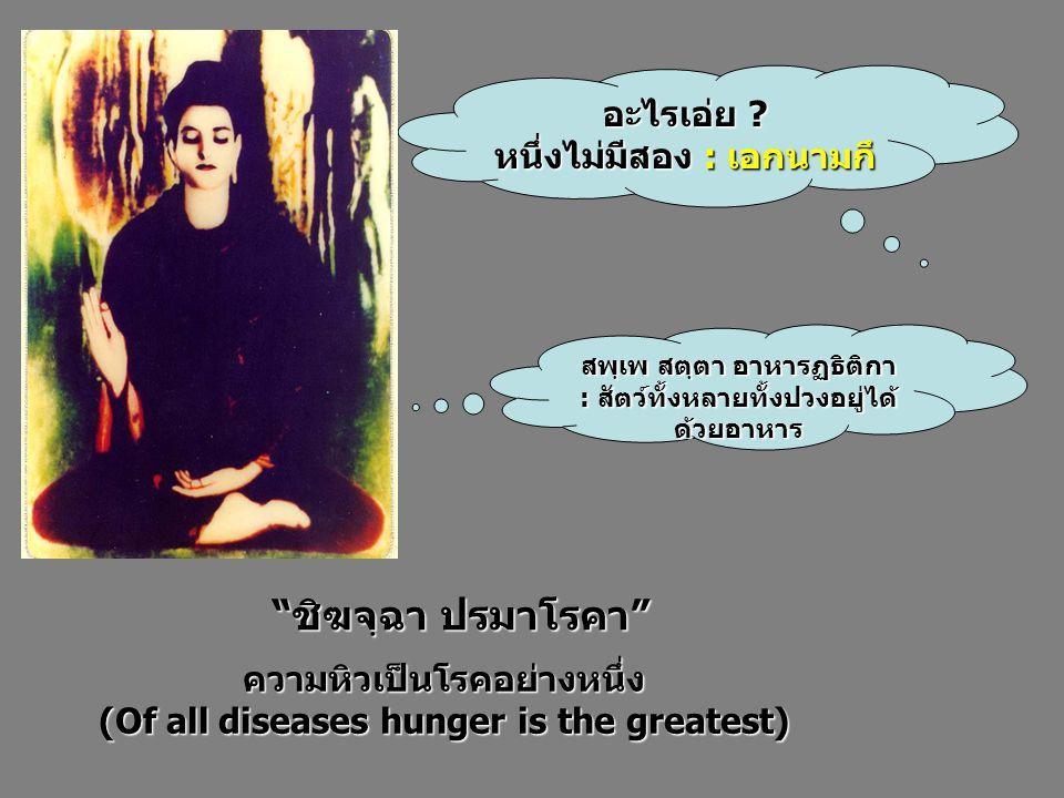 """อะไรเอ่ย ? หนึ่งไม่มีสอง : เอกนามกึ สพฺเพ สตฺตา อาหารฏธิติกา : สัตว์ทั้งหลายทั้งปวงอยู่ได้ ด้วยอาหาร """"ชิฆจฺฉา ปรมาโรคา"""" ความหิวเป็นโรคอย่างหนึ่ง (Of a"""