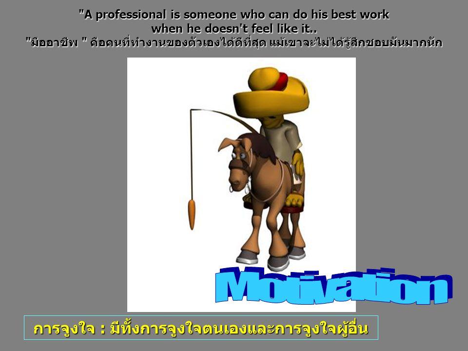 การจูงใจ : มีทั้งการจูงใจตนเองและการจูงใจผู้อื่น A professional is someone who can do his best work when he doesn t feel like it..
