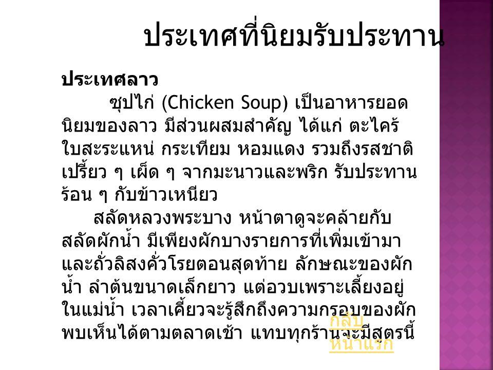 ประเทศที่นิยมรับประทาน ประเทศลาว ซุปไก่ (Chicken Soup) เป็นอาหารยอด นิยมของลาว มีส่วนผสมสำคัญ ได้แก่ ตะไคร้ ใบสะระแหน่ กระเทียม หอมแดง รวมถึงรสชาติ เป