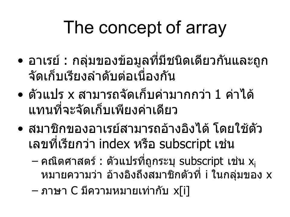 The concept of array อาเรย์ : กลุ่มของข้อมูลที่มีชนิดเดียวกันและถูก จัดเก็บเรียงลำดับต่อเนื่องกัน ตัวแปร x สามารถจัดเก็บค่ามากกว่า 1 ค่าได้ แทนที่จะจัดเก็บเพียงค่าเดียว สมาชิกของอาเรย์สามารถอ้างอิงได้ โดยใช้ตัว เลขที่เรียกว่า index หรือ subscript เช่น – คณิตศาสตร์ : ตัวแปรที่ถูกระบุ subscript เช่น x i หมายความว่า อ้างอิงถึงสมาชิกตัวที่ i ในกลุ่มของ x – ภาษา C มีความหมายเท่ากับ x[i]