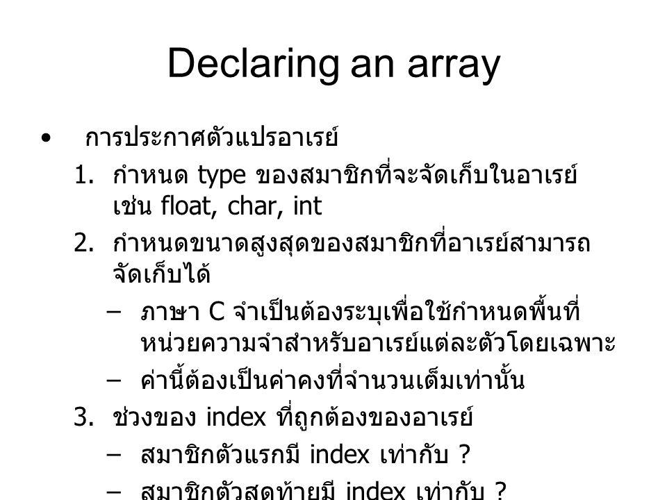 Declaring an array การประกาศตัวแปรอาเรย์ 1. กำหนด type ของสมาชิกที่จะจัดเก็บในอาเรย์ เช่น float, char, int 2. กำหนดขนาดสูงสุดของสมาชิกที่อาเรย์สามารถ