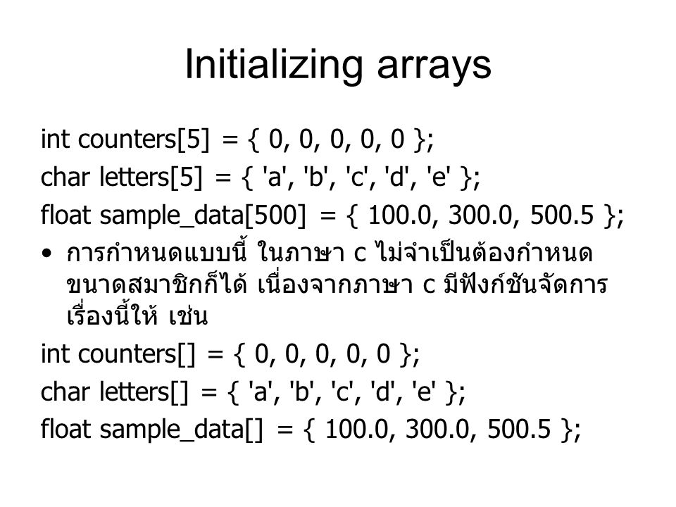 Initializing arrays int counters[5] = { 0, 0, 0, 0, 0 }; char letters[5] = { 'a', 'b', 'c', 'd', 'e' }; float sample_data[500] = { 100.0, 300.0, 500.5