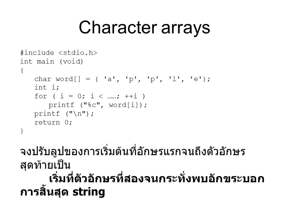 Character arrays #include int main (void) { char word[] = { a , p , p , l , e }; int i; for ( i = 0; i < ……; ++i ) printf ( %c , word[i]); printf ( \n ); return 0; } จงปรับลูปของการเริ่มต้นที่อักษรแรกจนถึงตัวอักษร สุดท้ายเป็น เริ่มที่ตัวอักษรที่สองจนกระทั่งพบอักขระบอก การสิ้นสุด string