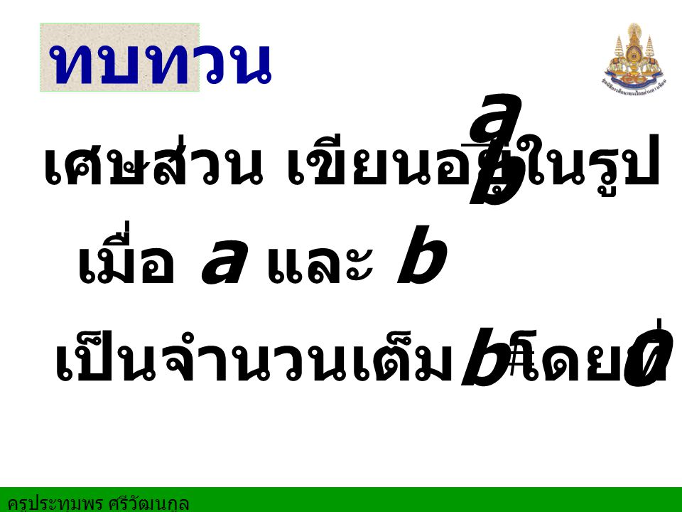 ทบทวน เศษส่วน เขียนอยู่ในรูป b a เมื่อ a แ ละ b เป็นจำนวนเต็ม โดยที่ b 0