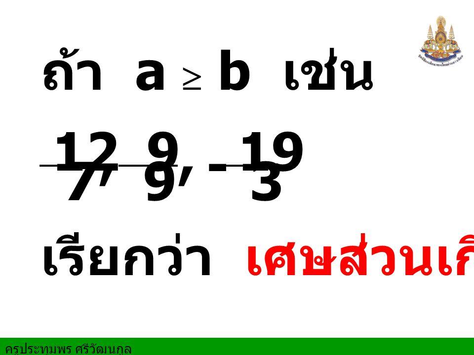 ครูประทุมพร ศรีวัฒนกูล เศษส่วนเกิน เขียนเป็น จำนวนคละ 3 1 2 3 7 = 8 3 2 -= 8 19 - 7 5 1 7 12 =,,
