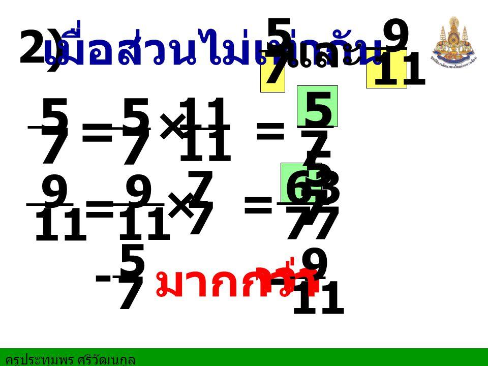 ครูประทุมพร ศรีวัฒนกูล น้อยกว่า 2) เมื่อส่วนไม่เท่ากัน 7 5 และ 11 97 5 7 5 = × 7 5 = 77 63 11 9 9 - =× = 7 7 7 5 9 - มากกว่า