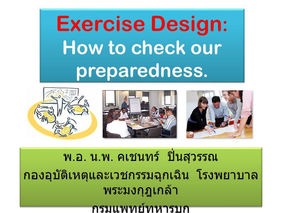 Exercise Design : How to check our preparedness. พ. อ. น. พ. คเชนทร์ ปิ่นสุวรรณ กองอุบัติเหตุและเวชกรรมฉุกเฉิน โรงพยาบาล พระมงกุฎเกล้า กรมแพทย์ทหารบก
