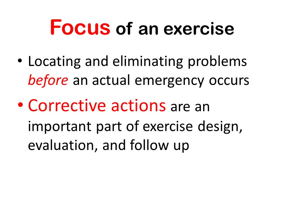Focus of an exercise Locating and eliminating problems before an actual emergency occurs Corrective actions are an important part of exercise design,