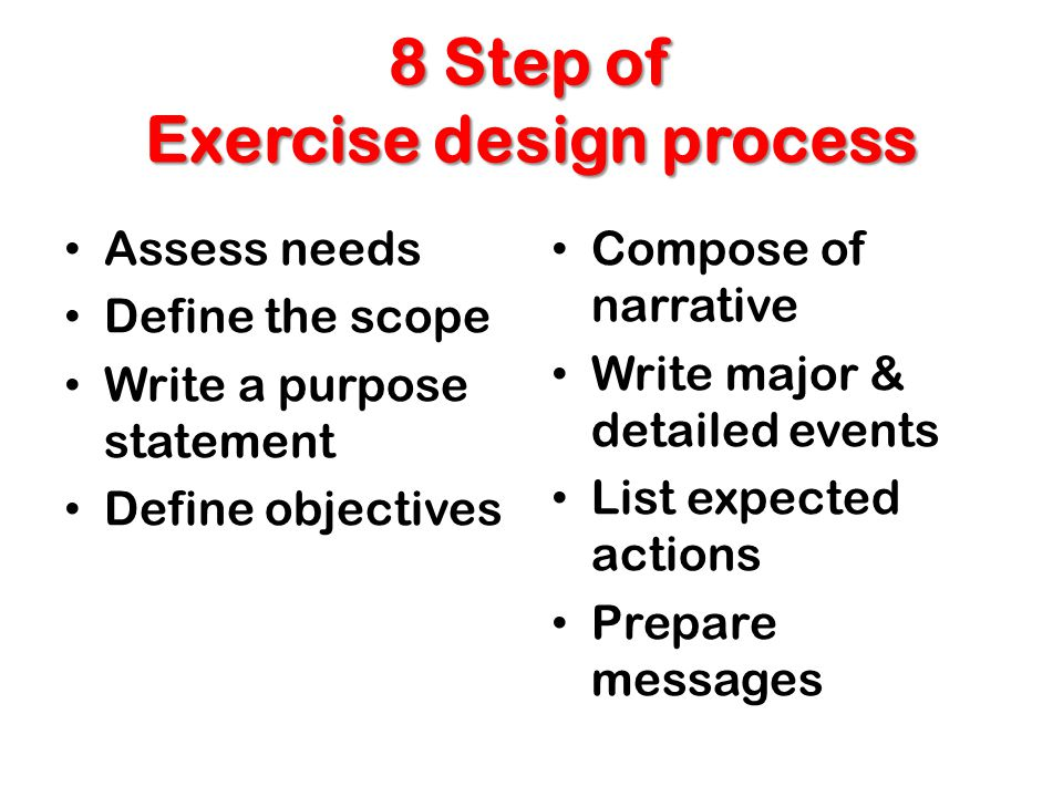 8 Step of Exercise design process Assess needs Define the scope Write a purpose statement Define objectives Compose of narrative Write major & detaile