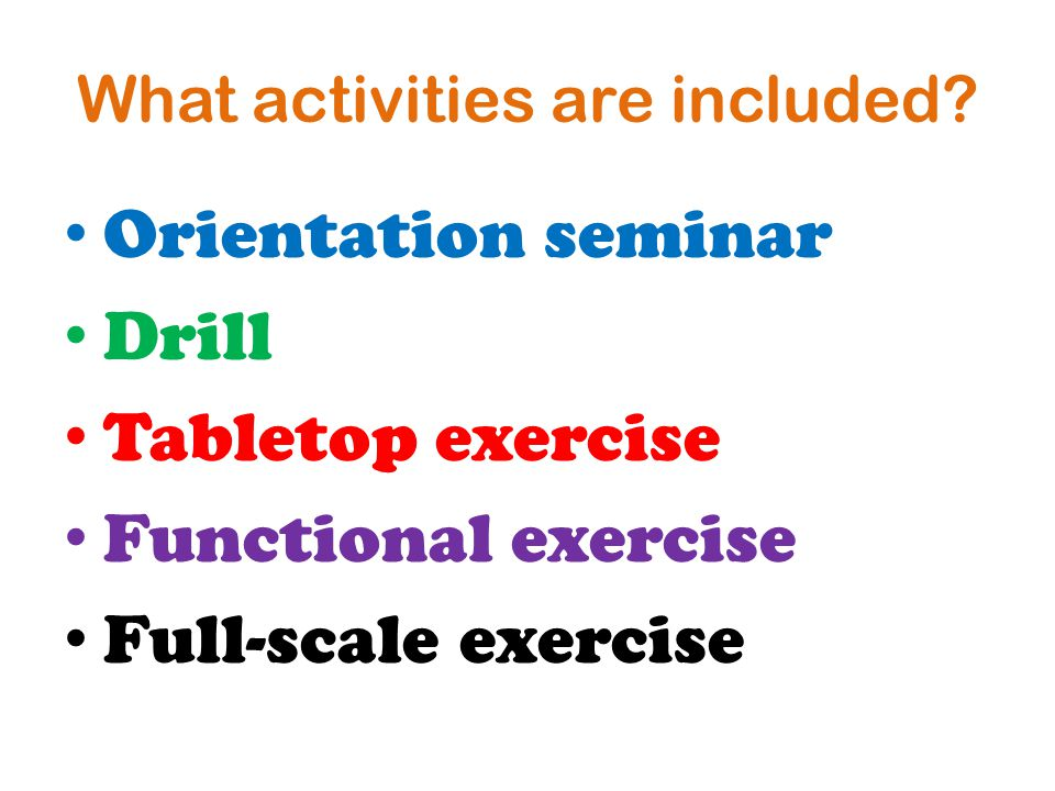 What activities are included? Orientation seminar Drill Tabletop exercise Functional exercise Full-scale exercise